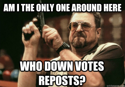 Am I the only one around here who down votes reposts? - Am I the only one around here who down votes reposts?  Am I the only one