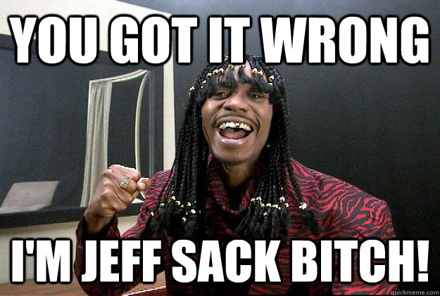 You Got It Wrong I'm jeff sack bitch!