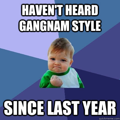 Haven't heard Gangnam style since last year - Haven't heard Gangnam style since last year  Success Kid