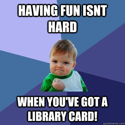 having fun isnt hard when you've got a library card! - having fun isnt hard when you've got a library card!  Success Kid
