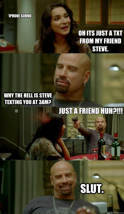 *iPhone Sound* Why the hell is Steve texting you at 3am?  just a friend huh?!!! Slut. Oh its just a txt from my friend steve. - *iPhone Sound* Why the hell is Steve texting you at 3am?  just a friend huh?!!! Slut. Oh its just a txt from my friend steve.  Skinhead John