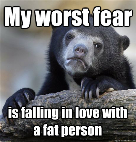 My worst fear is falling in love with a fat person - My worst fear is falling in love with a fat person  Confession Bear