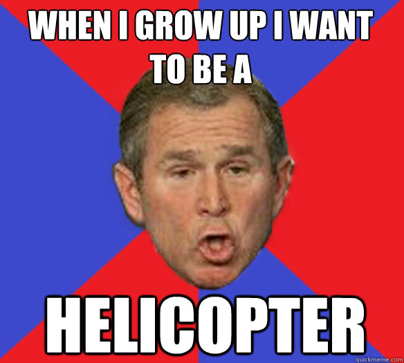 When I grow up I want to be a helicopter