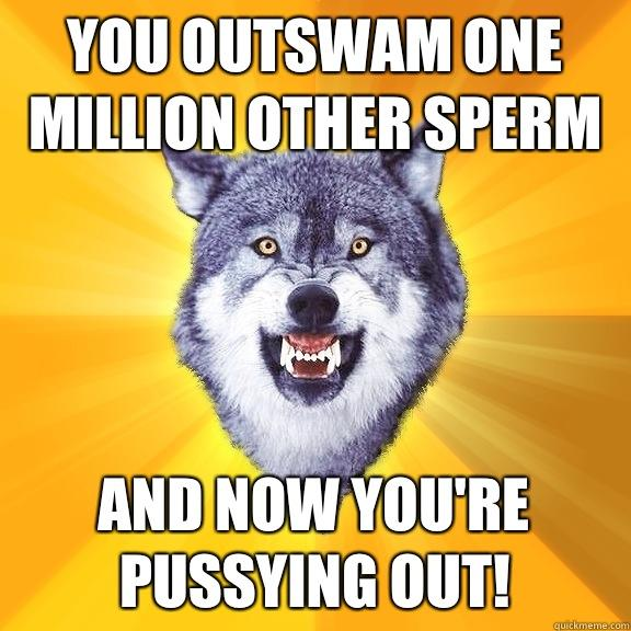 You outswam one million other sperm And now you're pussying out! - You outswam one million other sperm And now you're pussying out!  Courage Wolf