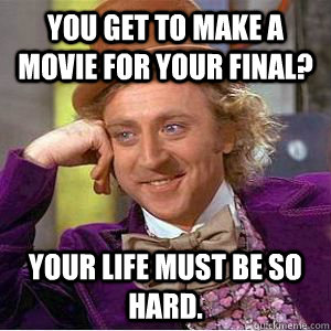 You get to make a movie for your final? Your life must be so hard. - You get to make a movie for your final? Your life must be so hard.  willy wonka