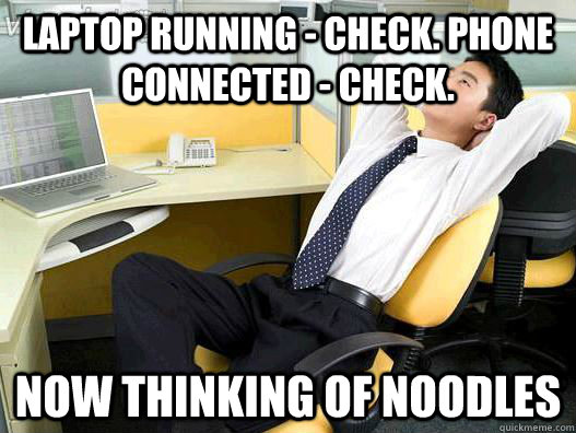 Laptop running - Check. Phone connected - Check. now thinking of Noodles