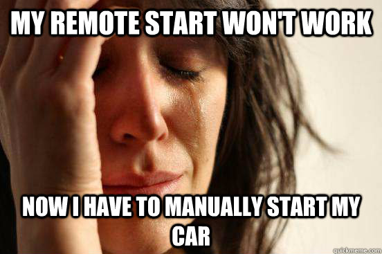 My remote start won't work now i have to manually start my car - My remote start won't work now i have to manually start my car  First World Problems