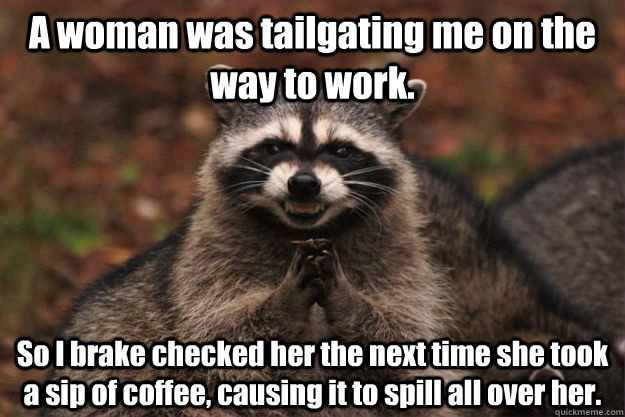 A woman was tailgating me on the way to work. So I brake checked her the next time she took a sip of coffee, causing it to spill all over her. - A woman was tailgating me on the way to work. So I brake checked her the next time she took a sip of coffee, causing it to spill all over her.  Evil Plotting Raccoon
