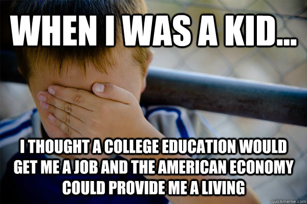 WHEN I WAS A KID... I thought a college education would get me a job and the american economy could provide me a living - WHEN I WAS A KID... I thought a college education would get me a job and the american economy could provide me a living  Misc