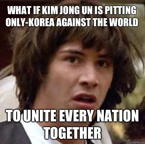 What if Kim Jong Un is pitting only-Korea against the world To unite every nation together  conspiracy keanu