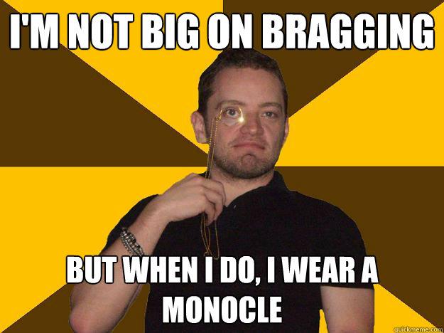 I'm not big on bragging But when I do, I wear a monocle