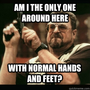 Am i the only one around here with normal hands and feet? - Am i the only one around here with normal hands and feet?  Misc