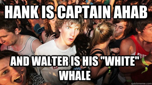 Hank is captain ahab and walter is his