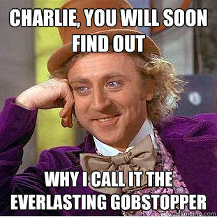 charlie, you will soon find out why i call it the everlasting gobstopper   - charlie, you will soon find out why i call it the everlasting gobstopper    Creepy Wonka