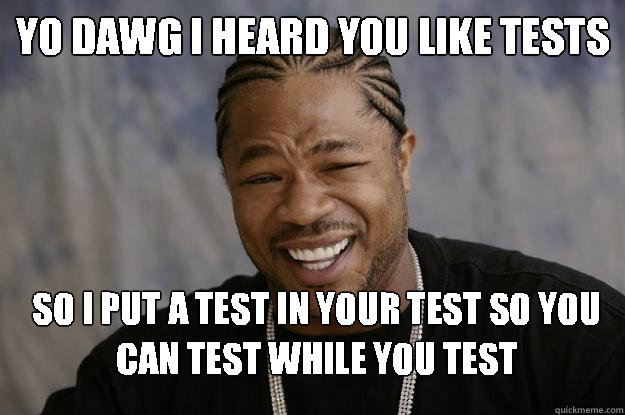 0adca243bf45b1023d1e8b6e01e69e1f94773df69bbbdd1e4489b8d1fd53225d yo dawg i heard you like tests so i put a test in your test so you,Test Meme