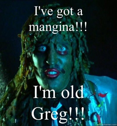 I've got a mangina!!! I'm old Greg!!!  Old gregg