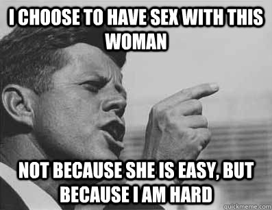 i choose to have sex with this woman not because she is easy, but because i am hard
