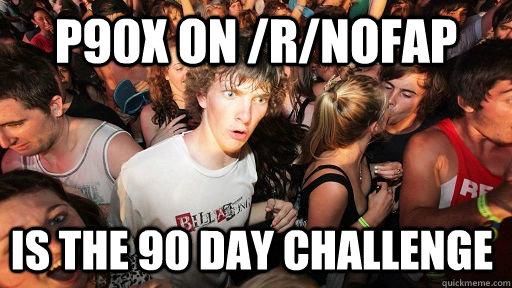 P90x on /r/NoFAP Is the 90 day challenge - P90x on /r/NoFAP Is the 90 day challenge  Sudden Clarity Clarence