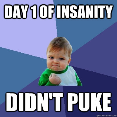 Day 1 of Insanity didn't puke - Day 1 of Insanity didn't puke  Misc