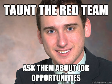 taunt the red team ask them about job opportunities  Red Team