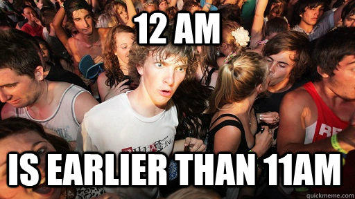 12 AM IS earlier than 11am - 12 AM IS earlier than 11am  Sudden Clarity Clarence