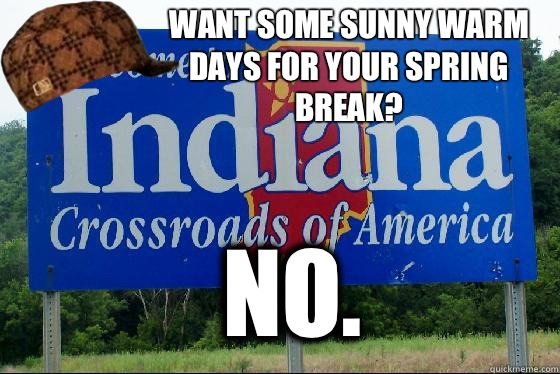 Want some sunny warm days for your spring break?  No.   Scumbag Indiana