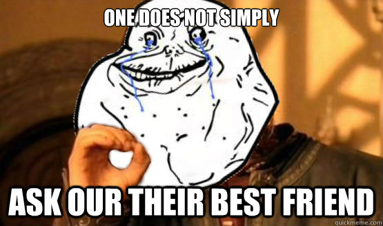 One does not simply ask our their best friend