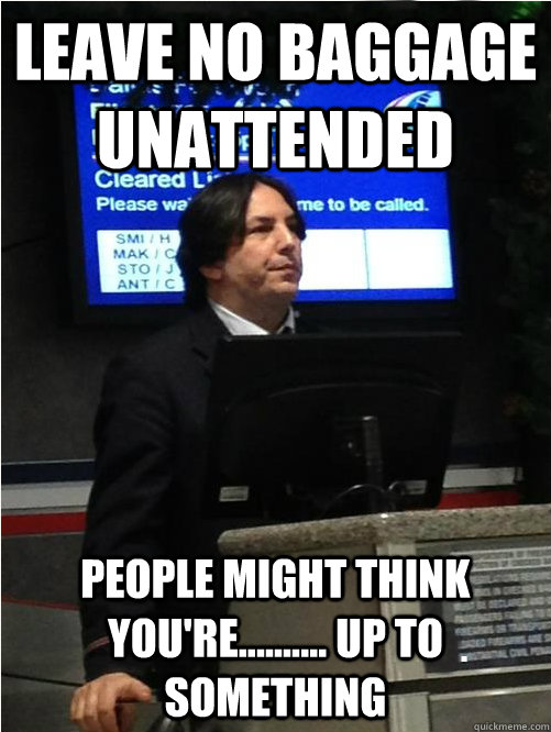 Leave no baggage unattended People might think you're.......... up to something - Leave no baggage unattended People might think you're.......... up to something  Air Snape