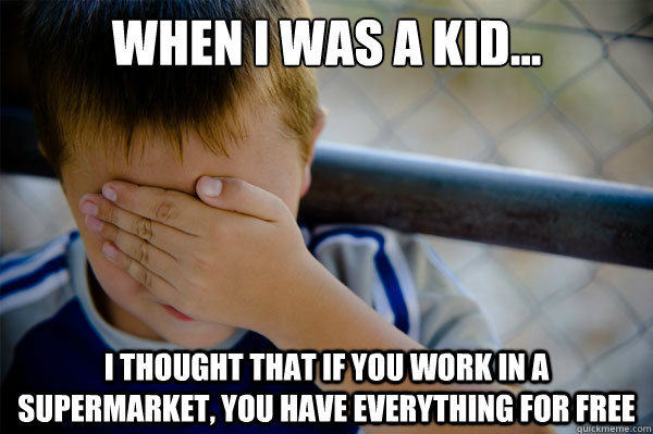 When I was a kid... I thought that if you work in a supermarket, you have everything for free - When I was a kid... I thought that if you work in a supermarket, you have everything for free  Misc