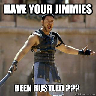 have your jimmies been rustled ??? - have your jimmies been rustled ???  Are you not entertained
