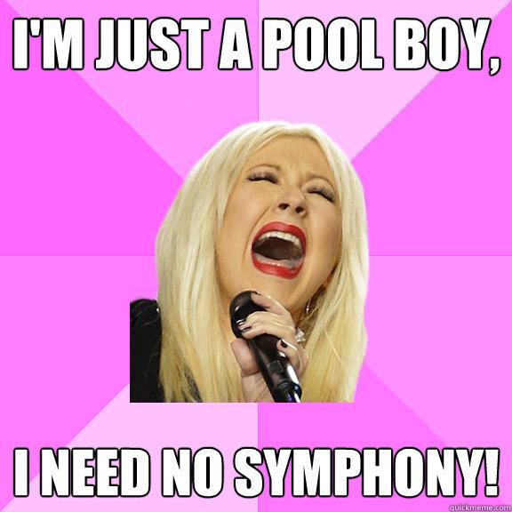 I'm just a pool boy, I need no symphony!  Wrong Lyrics Christina