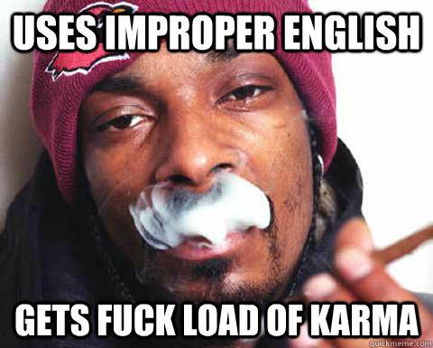 Uses improper English  Gets Fuck Load of karma