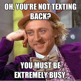 oh, you're not texting back? you must be extremely busy. - oh, you're not texting back? you must be extremely busy.  Condescending Wonka