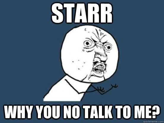 STARR WHY YOU NO TALK TO ME?  starr why you no talk to me