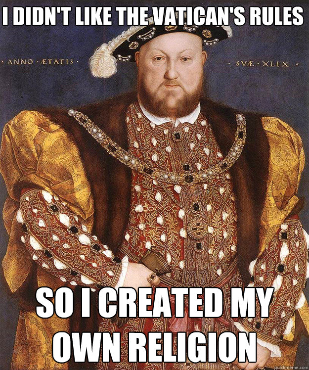 I didn't like the vatican's rules so i created my own religion -       I didn't like the vatican's rules so i created my own religion  King Henry VIII