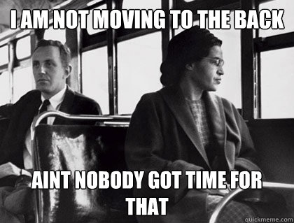 I am not moving to the back Aint nobody got time for that