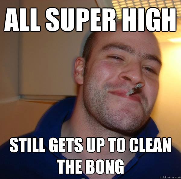 all super high still gets up to clean the bong - all super high still gets up to clean the bong  Misc