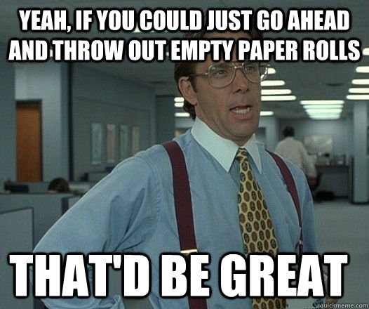 Yeah, if you could just go ahead and throw out empty paper rolls that'D be great