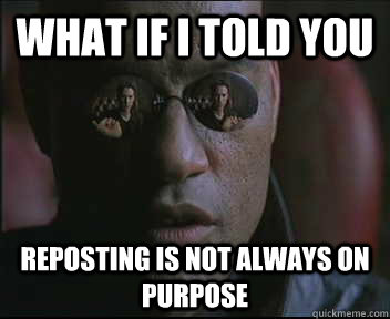 What if I told you Reposting is not always on purpose