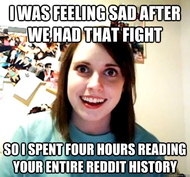 I was feeling sad after we had that fight So I spent four hours reading your entire reddit history   - I was feeling sad after we had that fight So I spent four hours reading your entire reddit history    Overly Attached Girlfriend