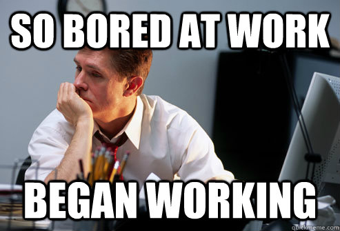 so bored at work began working - so bored at work began working  Defeated Office Worker