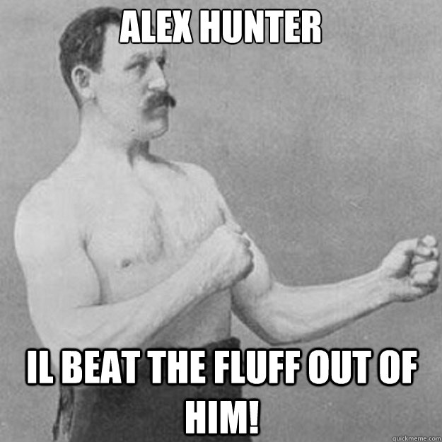 Alex hunter  Il beat the fluff out of him! - Alex hunter  Il beat the fluff out of him!  overly manly man