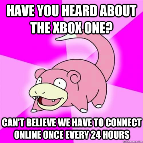 HAVE YOU HEARD ABOUT THE XBOX ONE? CAN'T BELIEVE WE HAVE TO CONNECT ONLINE ONCE EVERY 24 HOURS