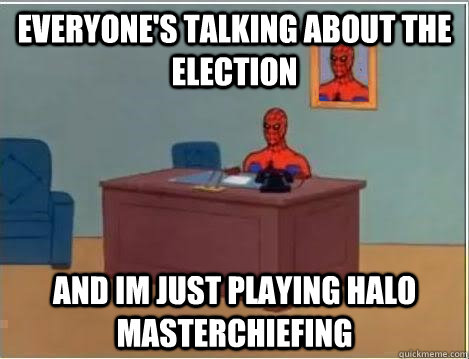 everyone's talking about the election and im just playing halo Masterchiefing - everyone's talking about the election and im just playing halo Masterchiefing  Spiderman Desk