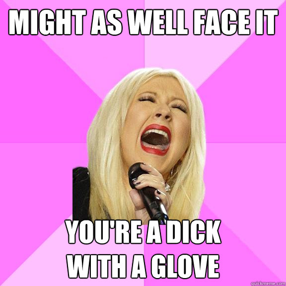 Might as well face it You're a dick with a glove - Might as well face it You're a dick with a glove  Wrong Lyrics Christina