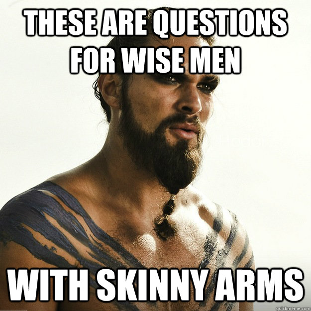 these are questions for wise men with skinny arms