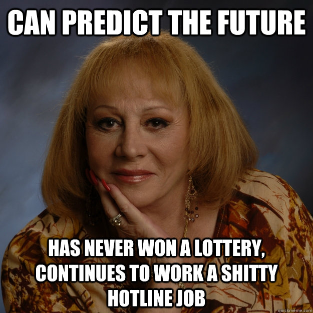 can predict the future has never won a lottery, continues to work a shitty hotline job