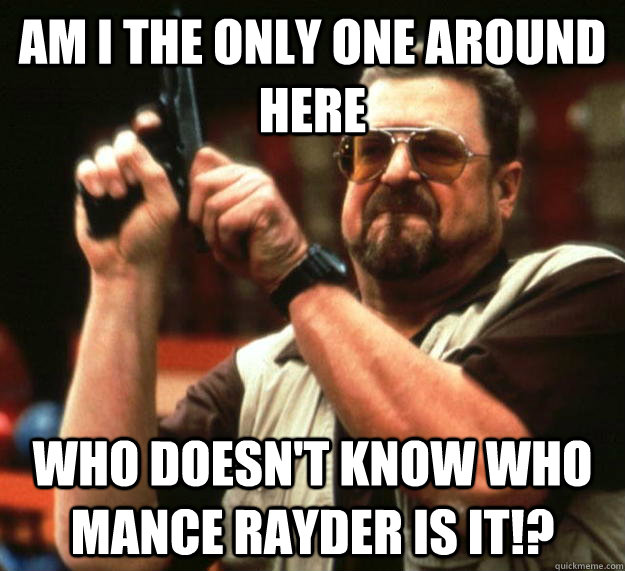 am I the only one around here Who doesn't know who Mance Rayder is it!? - am I the only one around here Who doesn't know who Mance Rayder is it!?  Angry Walter