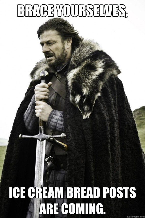 Brace yourselves, Ice cream bread posts are coming. - Brace yourselves, Ice cream bread posts are coming.  Brace yourself