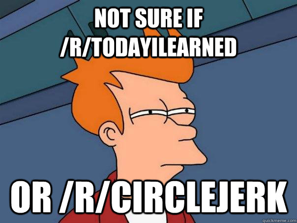 Not sure if /r/todayilearned or /r/circlejerk - Not sure if /r/todayilearned or /r/circlejerk  Futurama Fry